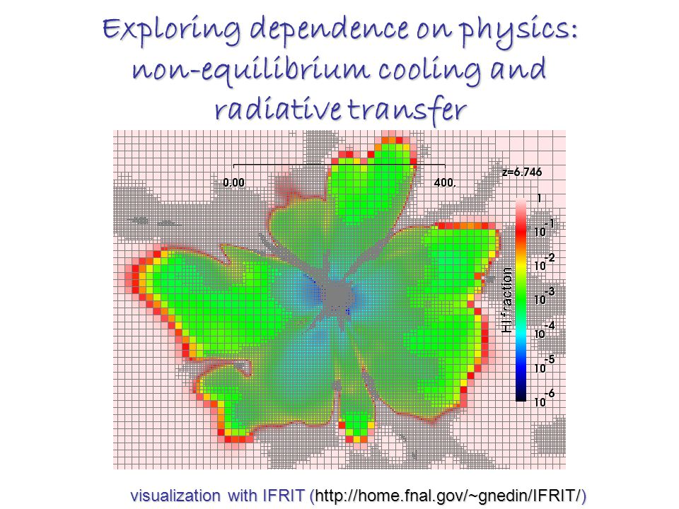 Exploring dependence on physics: non-equilibrium cooling and radiative transfer visualization with IFRIT (http://home.fnal.gov/~gnedin/IFRIT/) visualization with IFRIT (http://home.fnal.gov/~gnedin/IFRIT/)