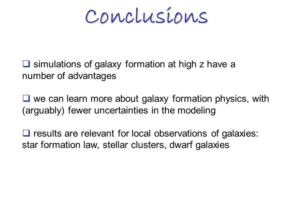 Conclusions  simulations of galaxy formation at high z have a number of advantages  we can learn more about galaxy formation physics, with (arguably) fewer uncertainties in the modeling  results are relevant for local observations of galaxies: star formation law, stellar clusters, dwarf galaxies