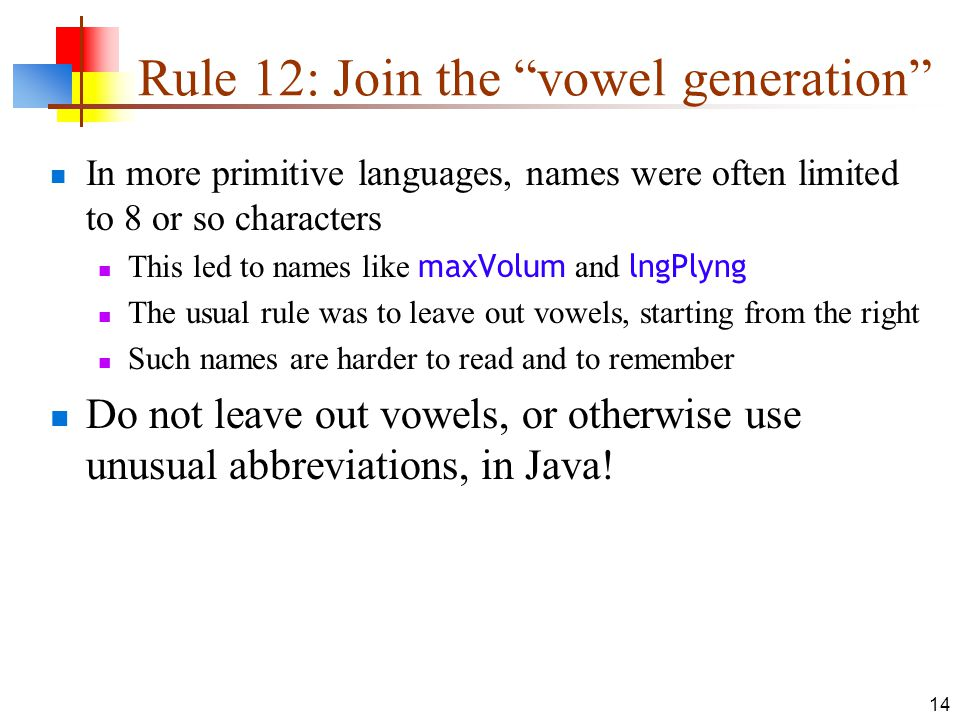 14 Rule 12: Join the vowel generation In more primitive languages, names were often limited to 8 or so characters This led to names like maxVolum and lngPlyng The usual rule was to leave out vowels, starting from the right Such names are harder to read and to remember Do not leave out vowels, or otherwise use unusual abbreviations, in Java!