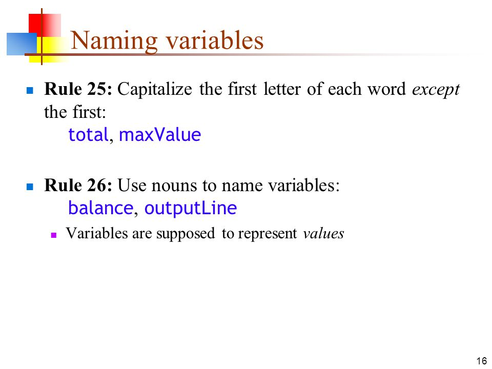 16 Naming variables Rule 25: Capitalize the first letter of each word except the first: total, maxValue Rule 26: Use nouns to name variables: balance, outputLine Variables are supposed to represent values
