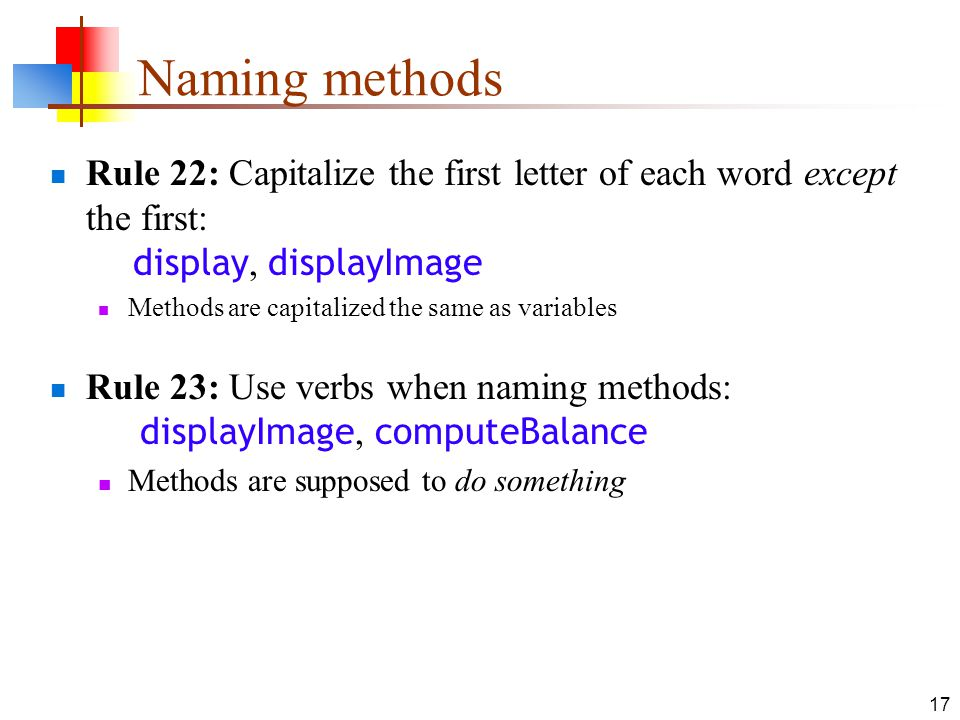17 Naming methods Rule 22: Capitalize the first letter of each word except the first: display, displayImage Methods are capitalized the same as variab
