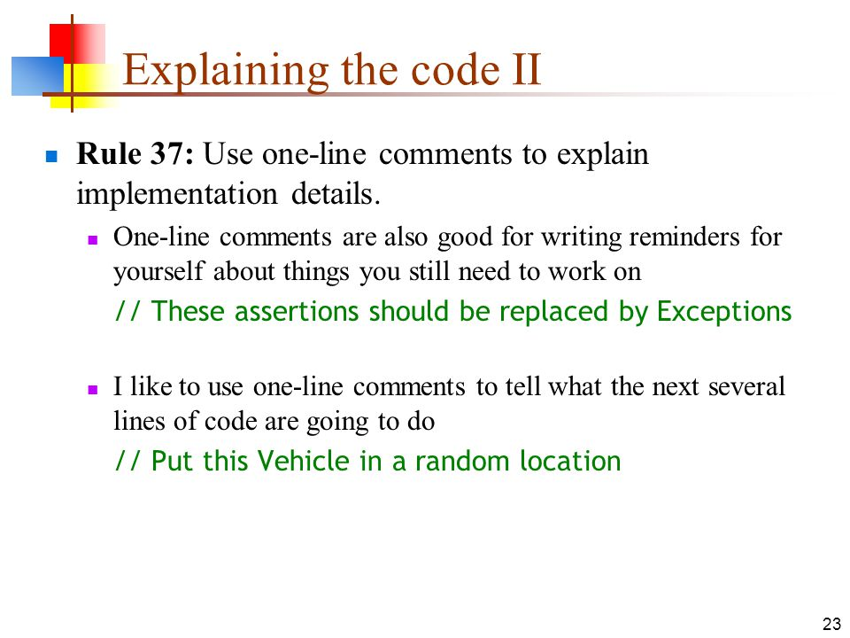 23 Explaining the code II Rule 37: Use one-line comments to explain implementation details. One-line comments are also good for writing reminders for