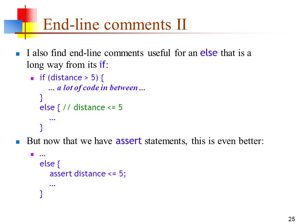 25 End-line comments II I also find end-line comments useful for an else that is a long way from its if : if (distance > 5) {...