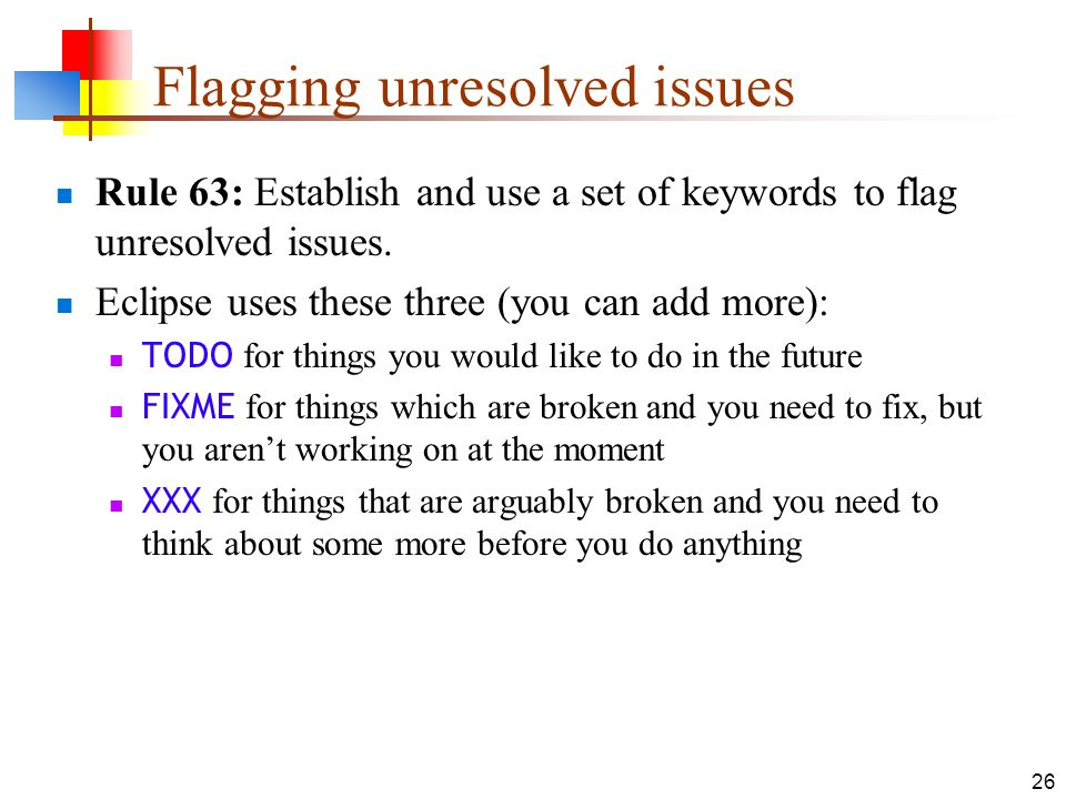 26 Flagging unresolved issues Rule 63: Establish and use a set of keywords to flag unresolved issues. Eclipse uses these three (you can add more): TOD