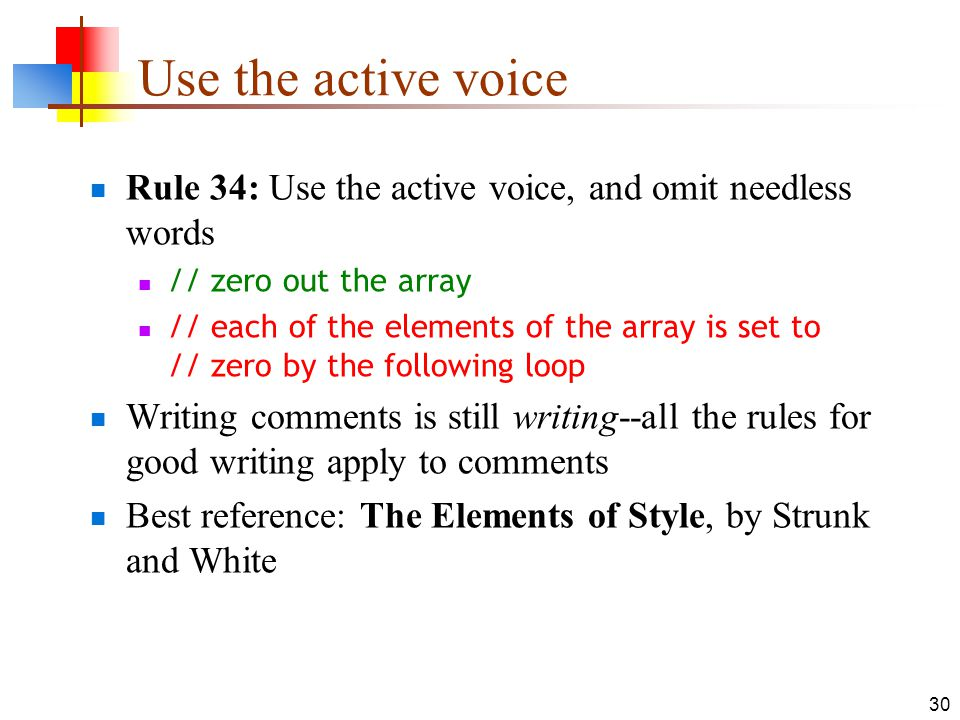30 Use the active voice Rule 34: Use the active voice, and omit needless words // zero out the array // each of the elements of the array is set to //