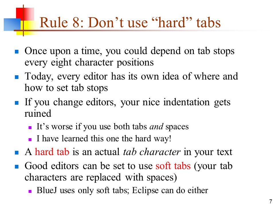 7 Rule 8: Don't use hard tabs Once upon a time, you could depend on tab stops every eight character positions Today, every editor has its own idea of where and how to set tab stops If you change editors, your nice indentation gets ruined It's worse if you use both tabs and spaces I have learned this one the hard way.