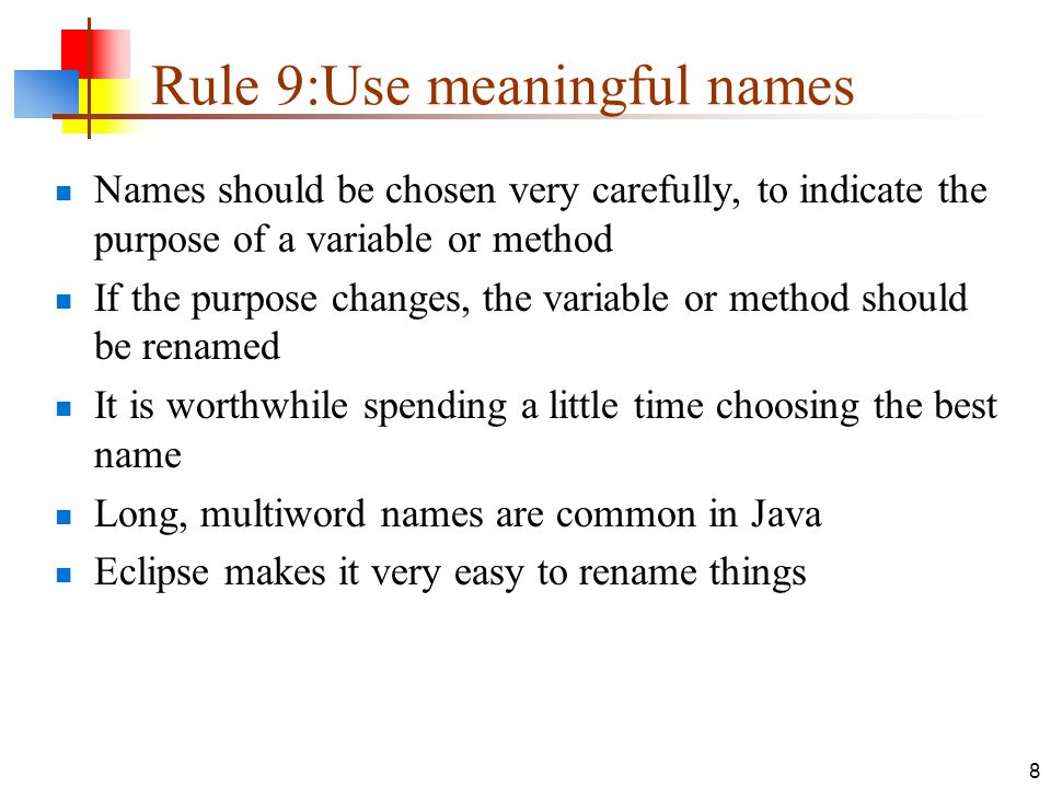 8 Rule 9:Use meaningful names Names should be chosen very carefully, to indicate the purpose of a variable or method If the purpose changes, the variable or method should be renamed It is worthwhile spending a little time choosing the best name Long, multiword names are common in Java Eclipse makes it very easy to rename things