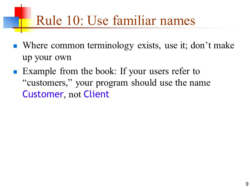 9 Rule 10: Use familiar names Where common terminology exists, use it; don't make up your own Example from the book: If your users refer to customers, your program should use the name Customer, not Client