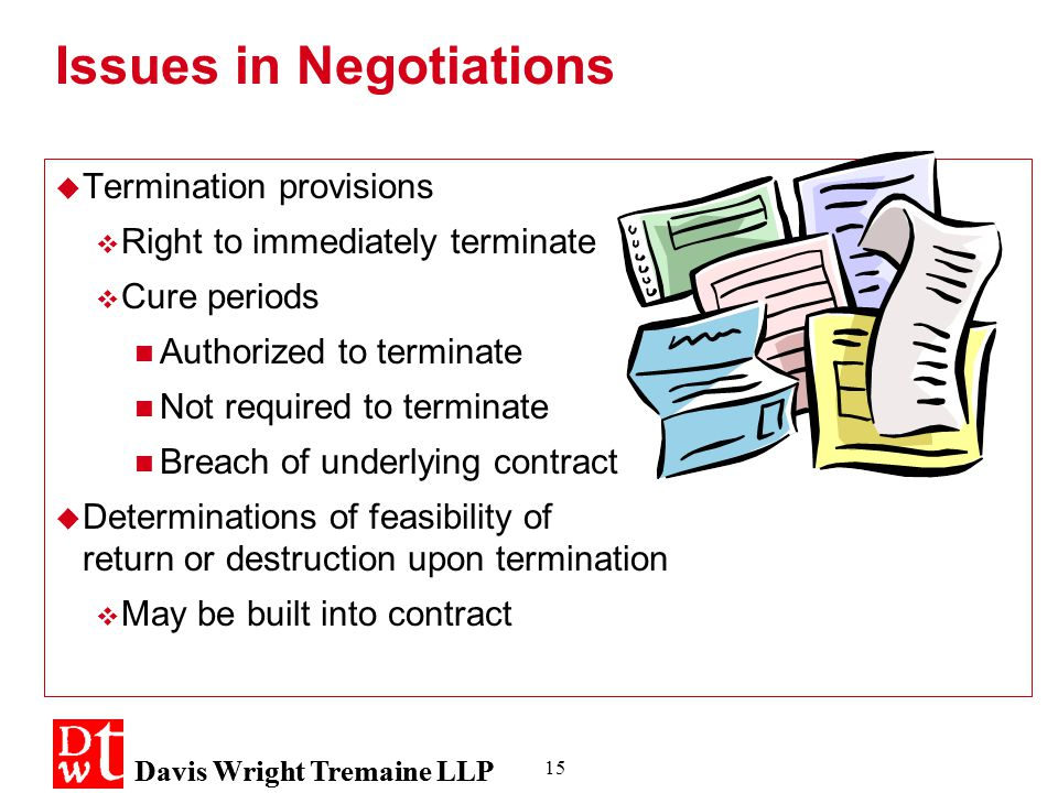 Davis Wright Tremaine LLP 15 Issues in Negotiations  Termination provisions  Right to immediately terminate  Cure periods Authorized to terminate Not required to terminate Breach of underlying contract  Determinations of feasibility of return or destruction upon termination  May be built into contract  Termination provisions  Right to immediately terminate  Cure periods Authorized to terminate Not required to terminate Breach of underlying contract  Determinations of feasibility of return or destruction upon termination  May be built into contract