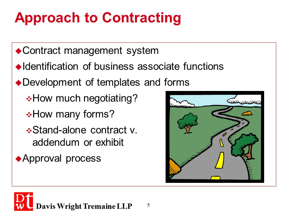 Davis Wright Tremaine LLP 5 Approach to Contracting  Contract management system  Identification of business associate functions  Development of templates and forms  How much negotiating.
