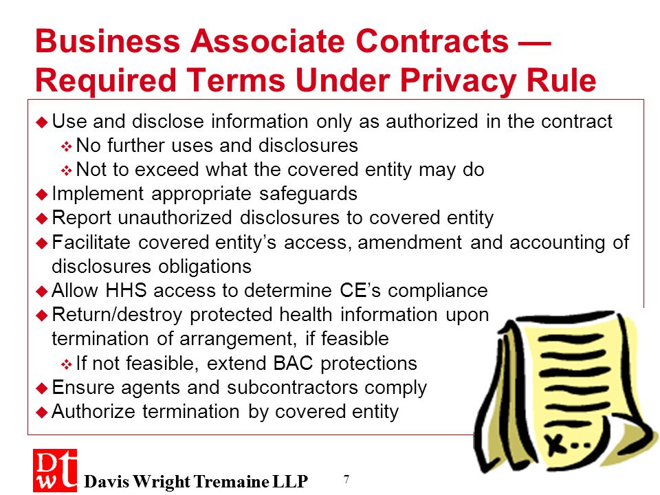 Davis Wright Tremaine LLP 7 Business Associate Contracts — Required Terms Under Privacy Rule  Use and disclose information only as authorized in the contract  No further uses and disclosures  Not to exceed what the covered entity may do  Implement appropriate safeguards  Report unauthorized disclosures to covered entity  Facilitate covered entity's access, amendment and accounting of disclosures obligations  Allow HHS access to determine CE's compliance  Return/destroy protected health information upon termination of arrangement, if feasible  If not feasible, extend BAC protections  Ensure agents and subcontractors comply  Authorize termination by covered entity  Use and disclose information only as authorized in the contract  No further uses and disclosures  Not to exceed what the covered entity may do  Implement appropriate safeguards  Report unauthorized disclosures to covered entity  Facilitate covered entity's access, amendment and accounting of disclosures obligations  Allow HHS access to determine CE's compliance  Return/destroy protected health information upon termination of arrangement, if feasible  If not feasible, extend BAC protections  Ensure agents and subcontractors comply  Authorize termination by covered entity