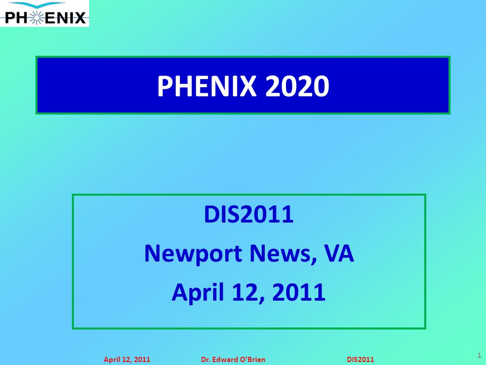 April 12, 2011Dr. Edward O'BrienDIS2011 1 PHENIX 2020 DIS2011 Newport News, VA April 12, 2011