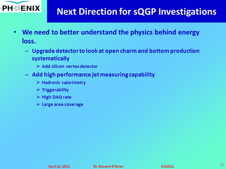 April 12, 2011Dr. Edward O'BrienDIS2011 10 Next Direction for sQGP Investigations We need to better understand the physics behind energy loss. – Upgra