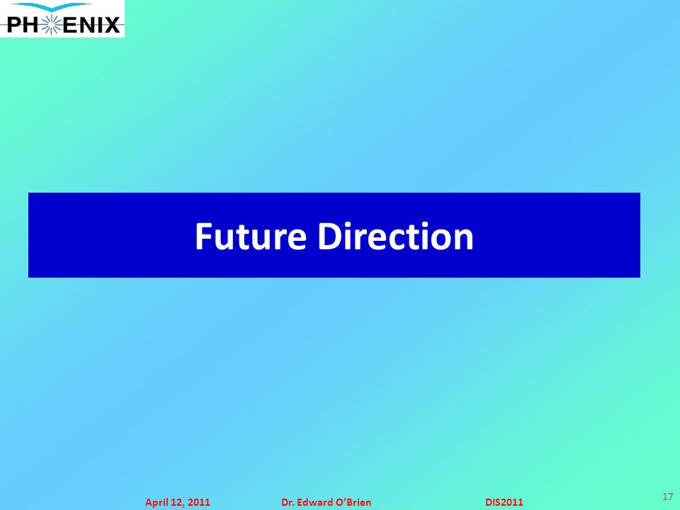April 12, 2011Dr. Edward O'BrienDIS2011 17 Future Direction