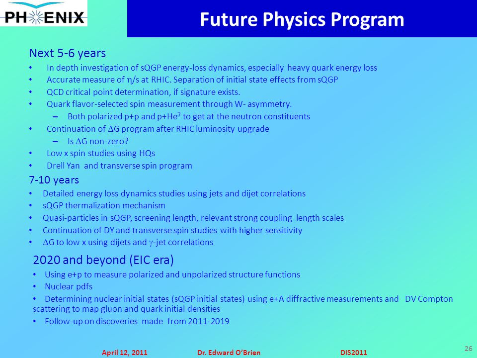 April 12, 2011Dr. Edward O'BrienDIS2011 26 Future Physics Program Next 5-6 years In depth investigation of sQGP energy-loss dynamics, especially heavy