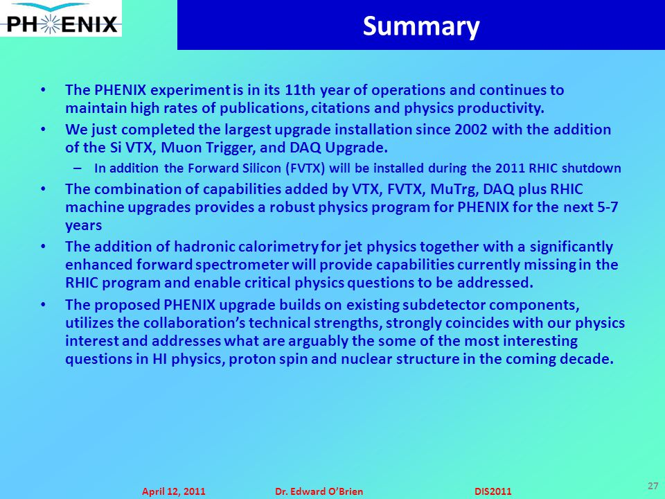 April 12, 2011Dr. Edward O'BrienDIS2011 27 Summary The PHENIX experiment is in its 11th year of operations and continues to maintain high rates of pub