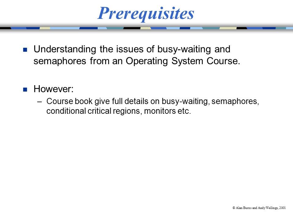© Alan Burns and Andy Wellings, 2001 Prerequisites n Understanding the issues of busy-waiting and semaphores from an Operating System Course.