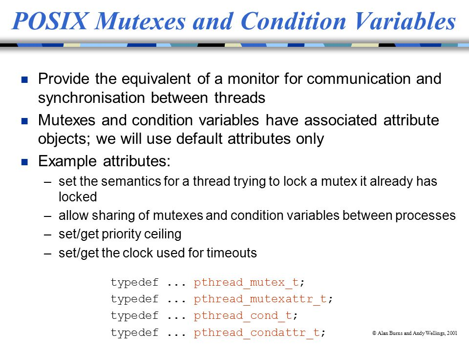 © Alan Burns and Andy Wellings, 2001 POSIX Mutexes and Condition Variables n Provide the equivalent of a monitor for communication and synchronisation between threads n Mutexes and condition variables have associated attribute objects; we will use default attributes only n Example attributes: –set the semantics for a thread trying to lock a mutex it already has locked –allow sharing of mutexes and condition variables between processes –set/get priority ceiling –set/get the clock used for timeouts typedef...