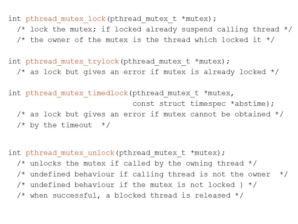 int pthread_mutex_lock(pthread_mutex_t *mutex); /* lock the mutex; if locked already suspend calling thread */ /* the owner of the mutex is the thread which locked it */ int pthread_mutex_trylock(pthread_mutex_t *mutex); /* as lock but gives an error if mutex is already locked */ int pthread_mutex_timedlock(pthread_mutex_t *mutex, const struct timespec *abstime); /* as lock but gives an error if mutex cannot be obtained */ /* by the timeout */ int pthread_mutex_unlock(pthread_mutex_t *mutex); /* unlocks the mutex if called by the owning thread */ /* undefined behaviour if calling thread is not the owner */ /* undefined behaviour if the mutex is not locked } */ /* when successful, a blocked thread is released */