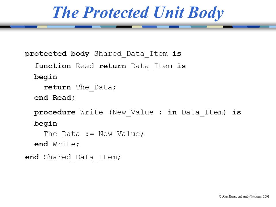 © Alan Burns and Andy Wellings, 2001 The Protected Unit Body protected body Shared_Data_Item is function Read return Data_Item is begin return The_Data; end Read; procedure Write (New_Value : in Data_Item) is begin The_Data := New_Value; end Write; end Shared_Data_Item;