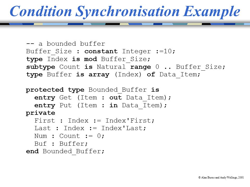 © Alan Burns and Andy Wellings, 2001 Condition Synchronisation Example -- a bounded buffer Buffer_Size : constant Integer :=10; type Index is mod Buffer_Size; subtype Count is Natural range 0..