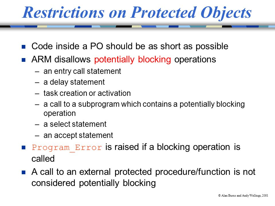 © Alan Burns and Andy Wellings, 2001 Restrictions on Protected Objects n Code inside a PO should be as short as possible n ARM disallows potentially blocking operations –an entry call statement –a delay statement –task creation or activation –a call to a subprogram which contains a potentially blocking operation –a select statement –an accept statement Program_Error is raised if a blocking operation is called n A call to an external protected procedure/function is not considered potentially blocking
