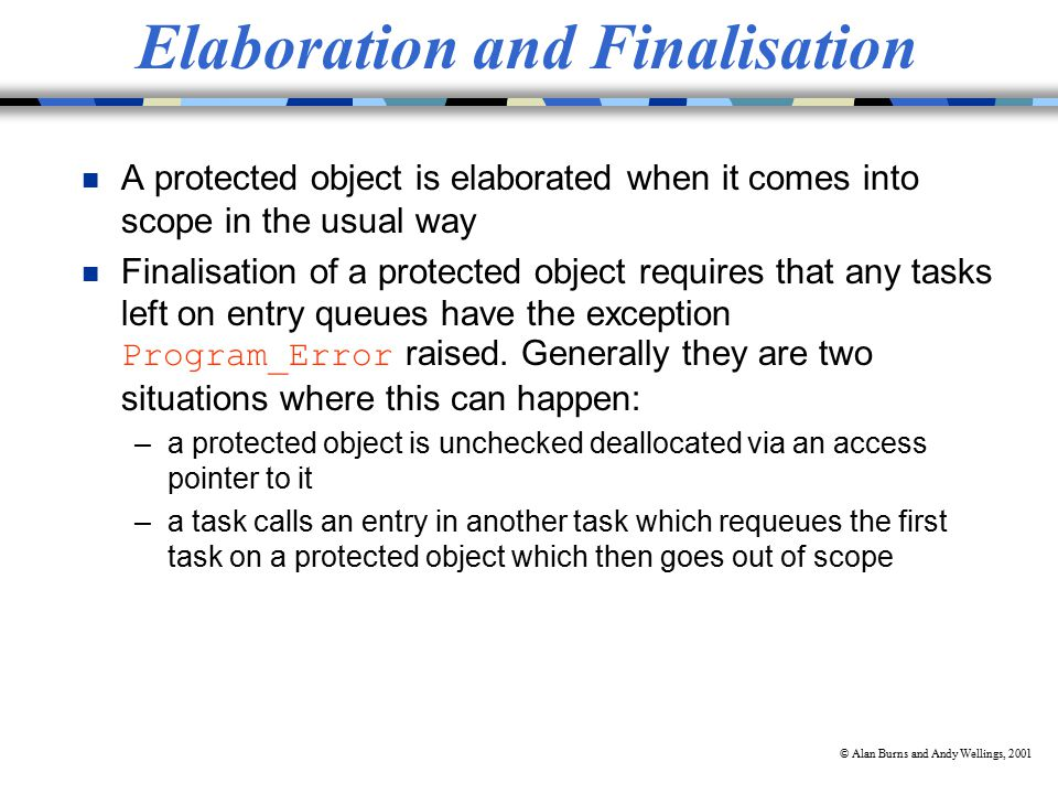 © Alan Burns and Andy Wellings, 2001 Elaboration and Finalisation n A protected object is elaborated when it comes into scope in the usual way Finalisation of a protected object requires that any tasks left on entry queues have the exception Program_Error raised.