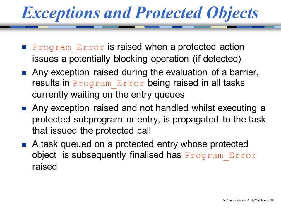© Alan Burns and Andy Wellings, 2001 Exceptions and Protected Objects Program_Error is raised when a protected action issues a potentially blocking operation (if detected) Any exception raised during the evaluation of a barrier, results in Program_Error being raised in all tasks currently waiting on the entry queues n Any exception raised and not handled whilst executing a protected subprogram or entry, is propagated to the task that issued the protected call A task queued on a protected entry whose protected object is subsequently finalised has Program_Error raised