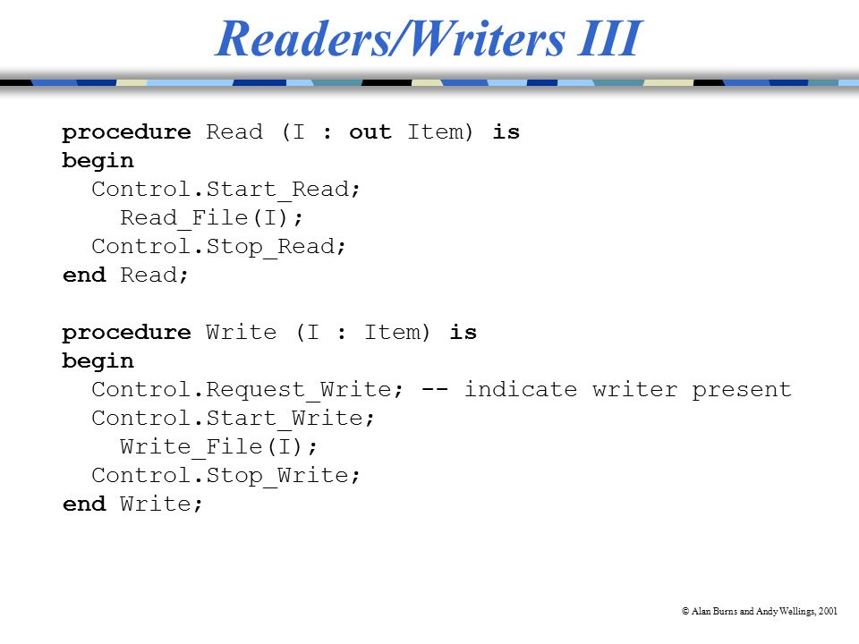 © Alan Burns and Andy Wellings, 2001 Readers/Writers III procedure Read (I : out Item) is begin Control.Start_Read; Read_File(I); Control.Stop_Read; end Read; procedure Write (I : Item) is begin Control.Request_Write; -- indicate writer present Control.Start_Write; Write_File(I); Control.Stop_Write; end Write;