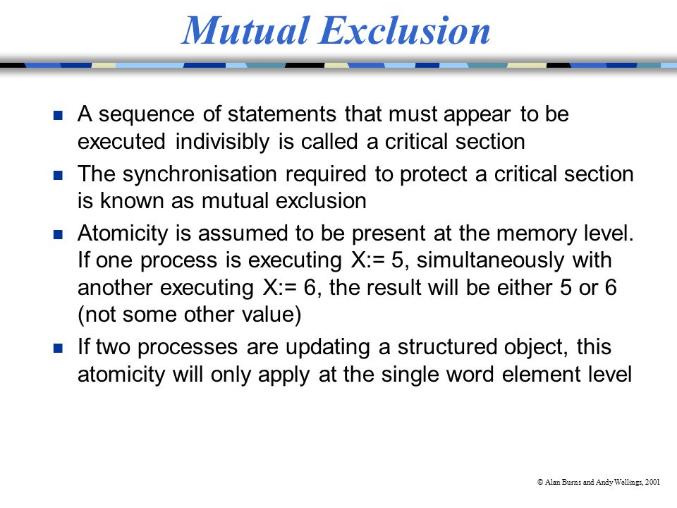 © Alan Burns and Andy Wellings, 2001 Mutual Exclusion n A sequence of statements that must appear to be executed indivisibly is called a critical section n The synchronisation required to protect a critical section is known as mutual exclusion n Atomicity is assumed to be present at the memory level.
