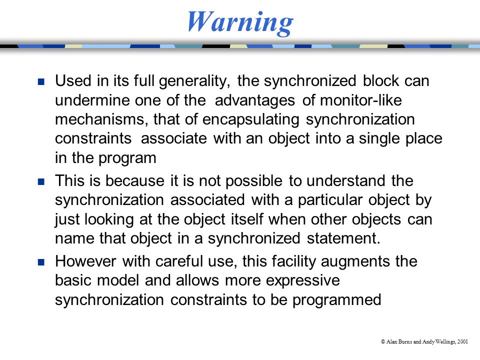 © Alan Burns and Andy Wellings, 2001 Warning n Used in its full generality, the synchronized block can undermine one of the advantages of monitor-like mechanisms, that of encapsulating synchronization constraints associate with an object into a single place in the program n This is because it is not possible to understand the synchronization associated with a particular object by just looking at the object itself when other objects can name that object in a synchronized statement.