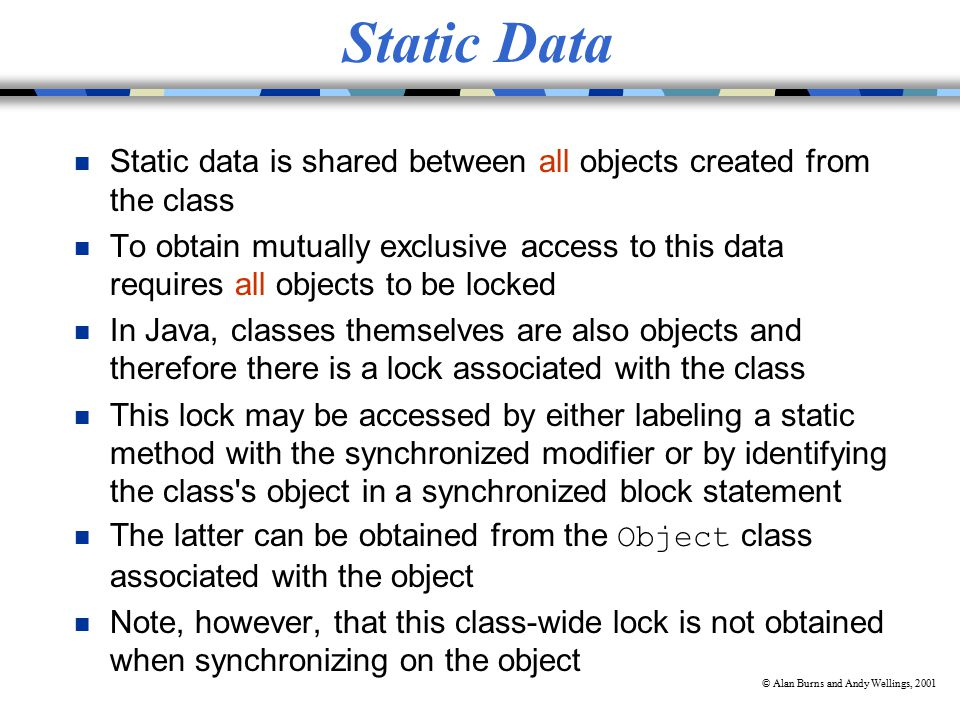 © Alan Burns and Andy Wellings, 2001 Static Data n Static data is shared between all objects created from the class n To obtain mutually exclusive access to this data requires all objects to be locked n In Java, classes themselves are also objects and therefore there is a lock associated with the class n This lock may be accessed by either labeling a static method with the synchronized modifier or by identifying the class s object in a synchronized block statement The latter can be obtained from the Object class associated with the object n Note, however, that this class-wide lock is not obtained when synchronizing on the object