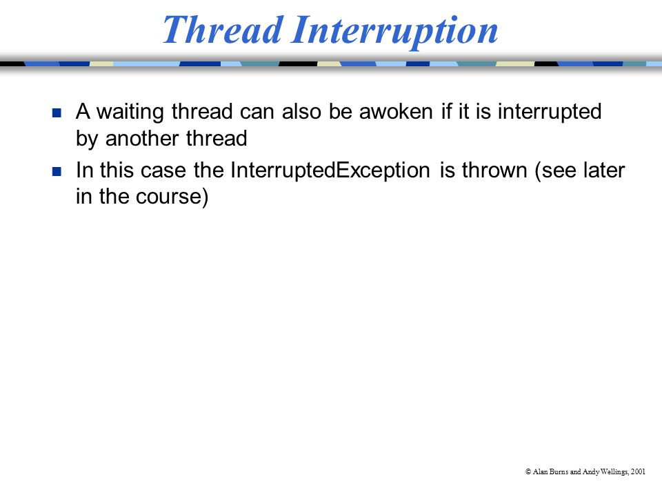 © Alan Burns and Andy Wellings, 2001 Thread Interruption n A waiting thread can also be awoken if it is interrupted by another thread n In this case the InterruptedException is thrown (see later in the course)