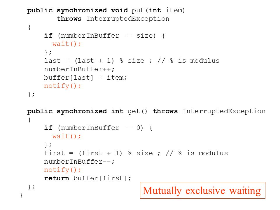 public synchronized void put(int item) throws InterruptedException { if (numberInBuffer == size) { wait(); }; last = (last + 1) % size ; // % is modulus numberInBuffer++; buffer[last] = item; notify(); }; public synchronized int get() throws InterruptedException { if (numberInBuffer == 0) { wait(); }; first = (first + 1) % size ; // % is modulus numberInBuffer--; notify(); return buffer[first]; }; } Mutually exclusive waiting