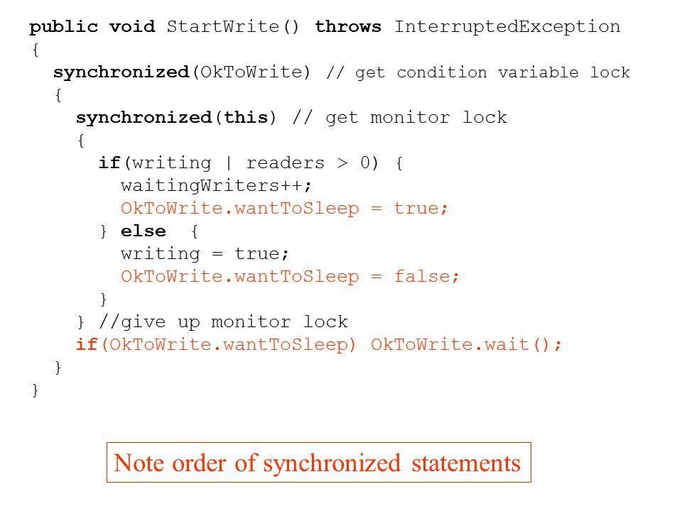 public void StartWrite() throws InterruptedException { synchronized(OkToWrite) // get condition variable lock { synchronized(this) // get monitor lock { if(writing | readers > 0) { waitingWriters++; OkToWrite.wantToSleep = true; } else { writing = true; OkToWrite.wantToSleep = false; } } //give up monitor lock if(OkToWrite.wantToSleep) OkToWrite.wait(); } Note order of synchronized statements