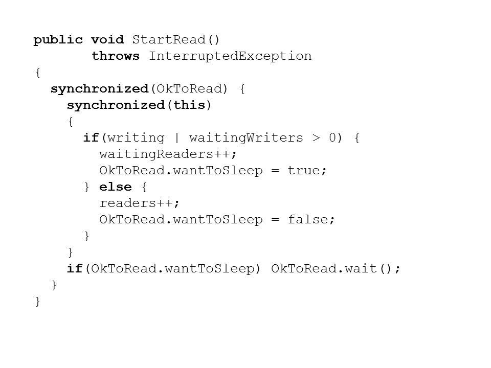 public void StartRead() throws InterruptedException { synchronized(OkToRead) { synchronized(this) { if(writing | waitingWriters > 0) { waitingReaders++; OkToRead.wantToSleep = true; } else { readers++; OkToRead.wantToSleep = false; } if(OkToRead.wantToSleep) OkToRead.wait(); }