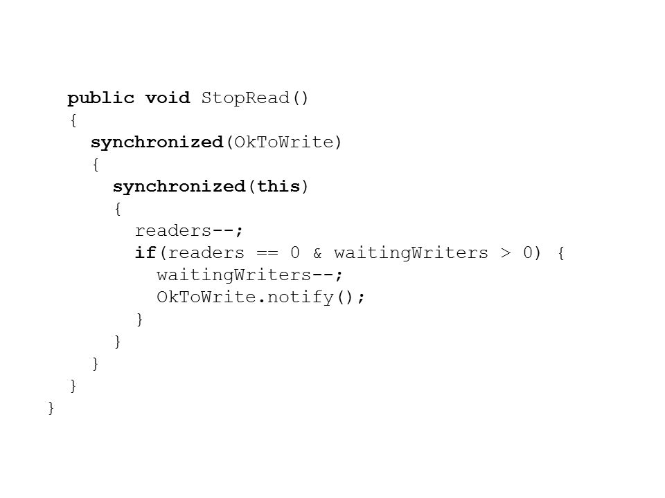 public void StopRead() { synchronized(OkToWrite) { synchronized(this) { readers--; if(readers == 0 & waitingWriters > 0) { waitingWriters--; OkToWrite.notify(); }