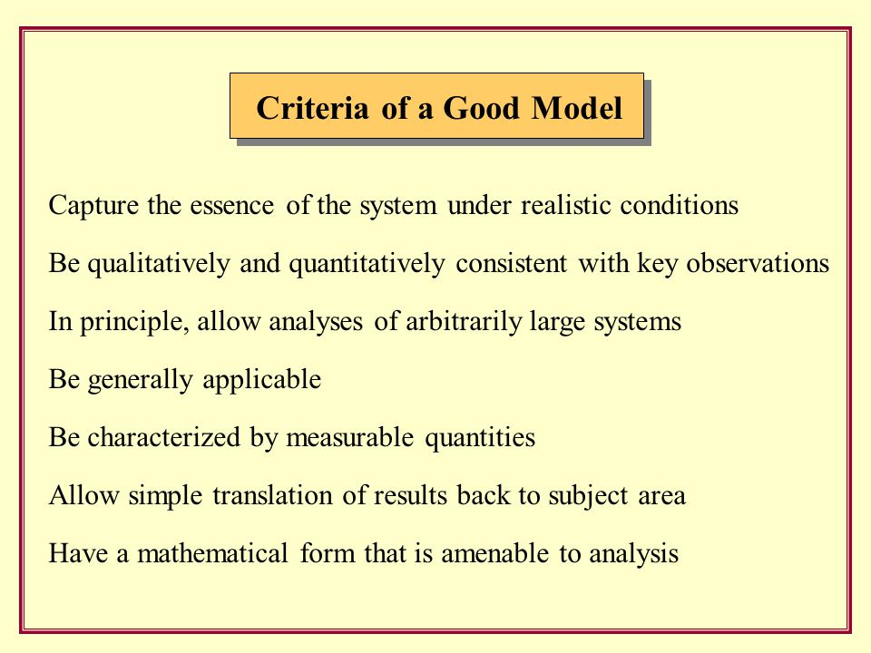 Criteria of a Good Model Capture the essence of the system under realistic conditions Be qualitatively and quantitatively consistent with key observations In principle, allow analyses of arbitrarily large systems Be generally applicable Be characterized by measurable quantities Allow simple translation of results back to subject area Have a mathematical form that is amenable to analysis