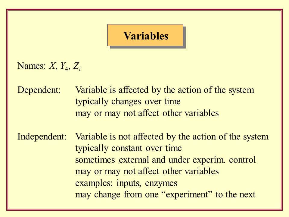 Variables Dependent: Variable is affected by the action of the system typically changes over time may or may not affect other variables Names: X, Y 4, Z i Independent: Variable is not affected by the action of the system typically constant over time sometimes external and under experim.