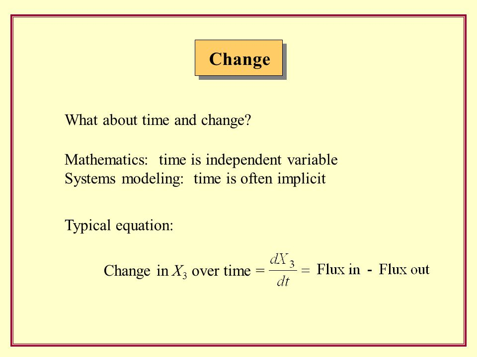 Change Mathematics: time is independent variable Systems modeling: time is often implicit What about time and change.