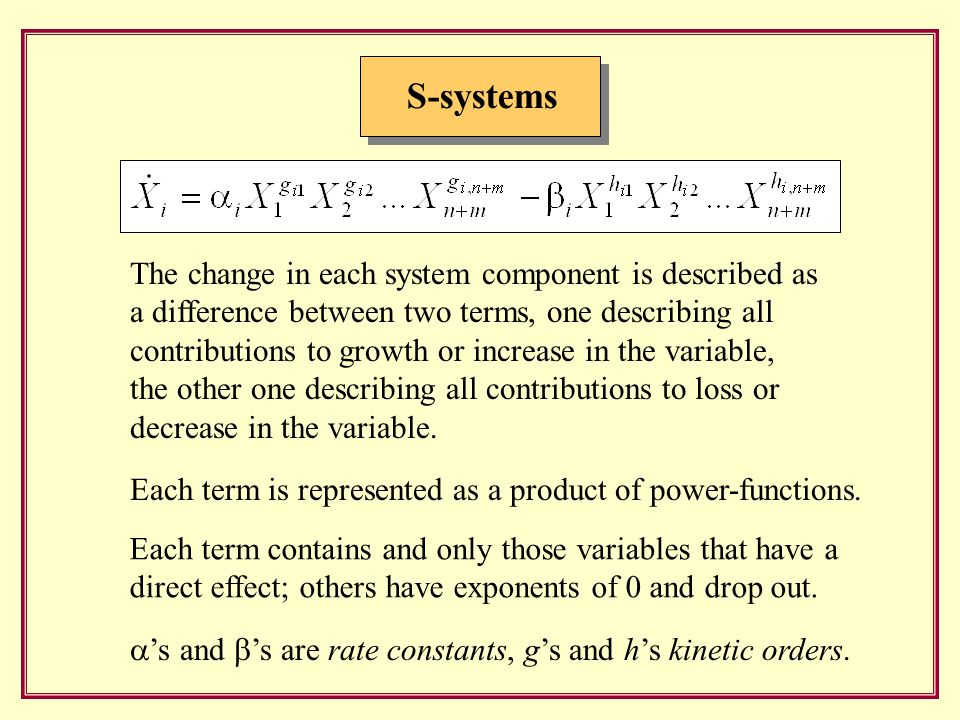 S-systems The change in each system component is described as a difference between two terms, one describing all contributions to growth or increase in the variable, the other one describing all contributions to loss or decrease in the variable.