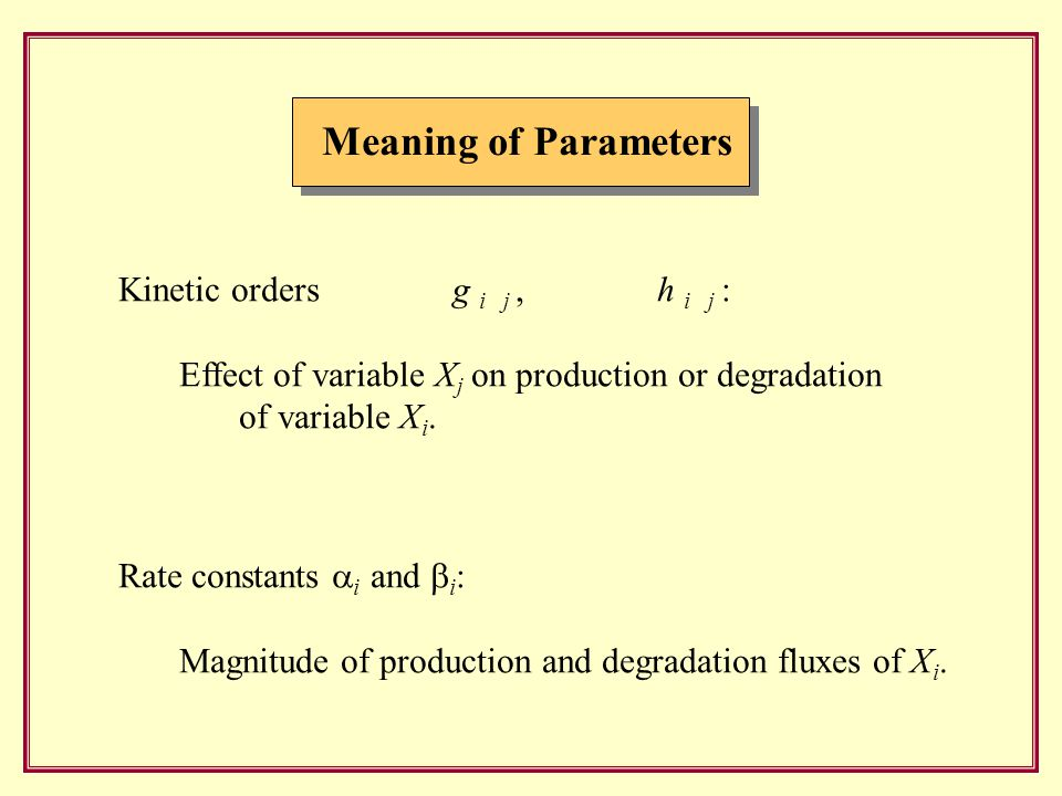 Meaning of Parameters Kinetic orders g i j, h i j : Effect of variable X j on production or degradation of variable X i.