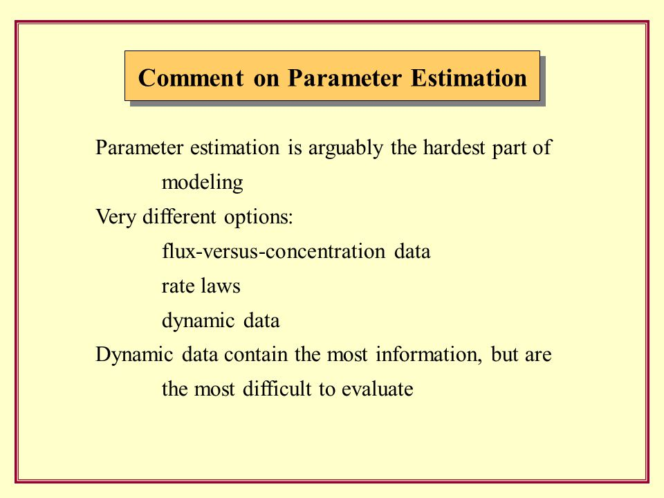 Comment on Parameter Estimation Parameter estimation is arguably the hardest part of modeling Very different options: flux-versus-concentration data rate laws dynamic data Dynamic data contain the most information, but are the most difficult to evaluate