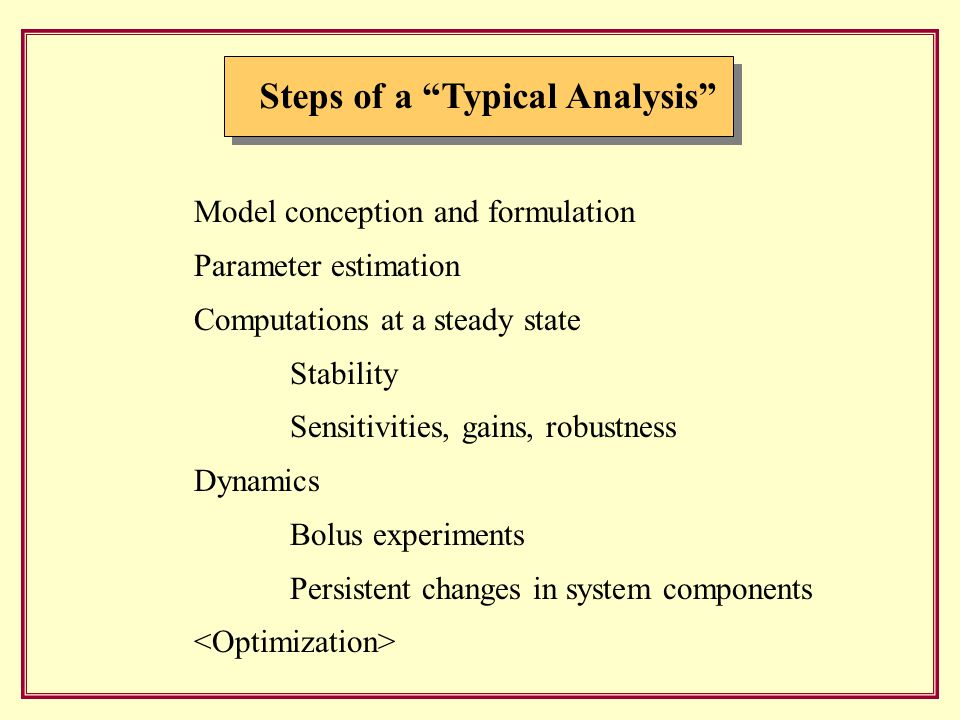 Steps of a Typical Analysis Model conception and formulation Parameter estimation Computations at a steady state Stability Sensitivities, gains, robustness Dynamics Bolus experiments Persistent changes in system components