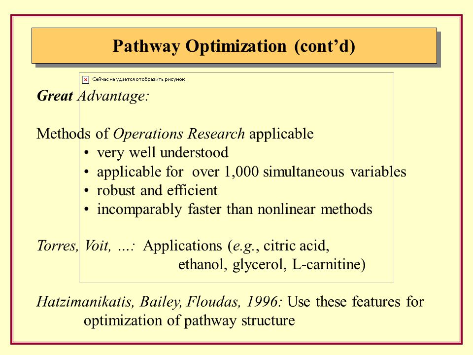 Pathway Optimization (cont'd) Hatzimanikatis, Bailey, Floudas, 1996: Use these features for optimization of pathway structure Great Advantage: Methods of Operations Research applicable very well understood applicable for over 1,000 simultaneous variables robust and efficient incomparably faster than nonlinear methods Torres, Voit, …: Applications (e.g., citric acid, ethanol, glycerol, L-carnitine)