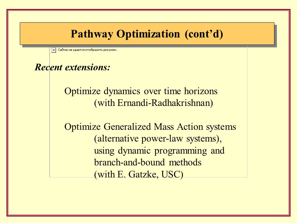 Pathway Optimization (cont'd) Recent extensions: Optimize dynamics over time horizons (with Ernandi-Radhakrishnan) Optimize Generalized Mass Action systems (alternative power-law systems), using dynamic programming and branch-and-bound methods (with E.