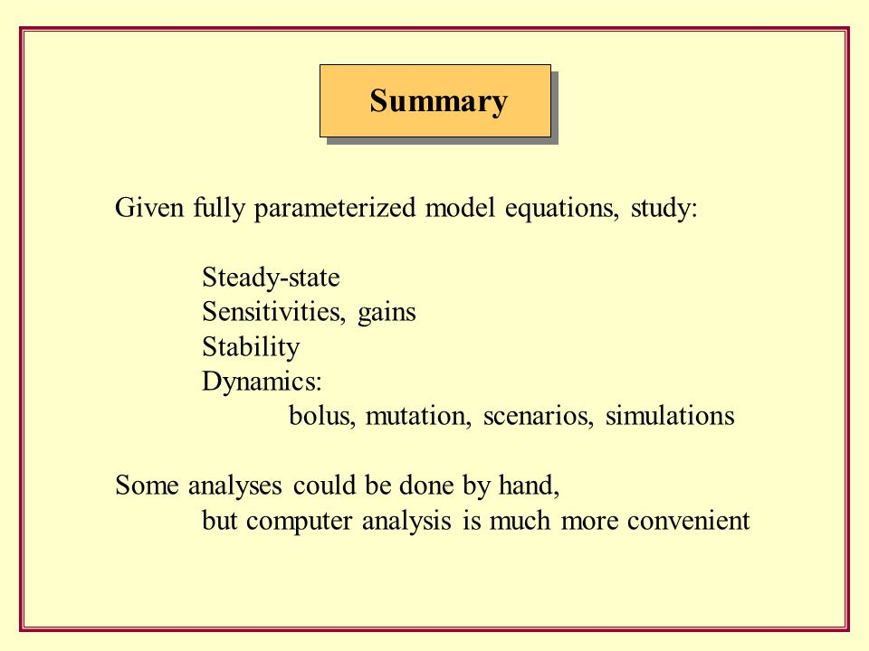 Summary Given fully parameterized model equations, study: Steady-state Sensitivities, gains Stability Dynamics: bolus, mutation, scenarios, simulations Some analyses could be done by hand, but computer analysis is much more convenient