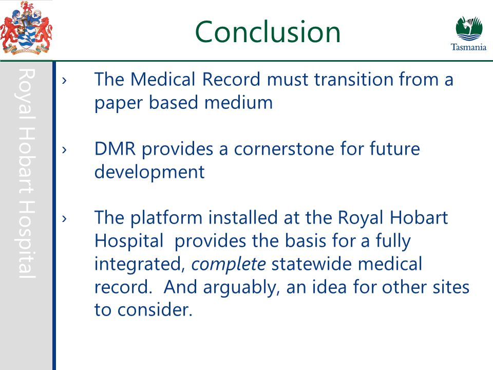 Royal Hobart Hospital Conclusion ›The Medical Record must transition from a paper based medium ›DMR provides a cornerstone for future development ›The platform installed at the Royal Hobart Hospital provides the basis for a fully integrated, complete statewide medical record.