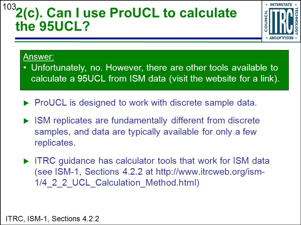 103 2(c). Can I use ProUCL to calculate the 95UCL?  ProUCL is designed to work with discrete sample data.  ISM replicates are fundamentally differen