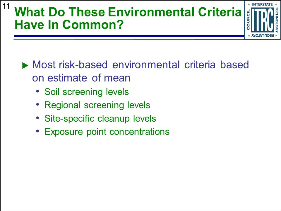 11 What Do These Environmental Criteria Have In Common?  Most risk-based environmental criteria based on estimate of mean Soil screening levels Regio